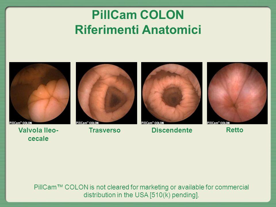 PillCam COLON Riferimenti Anatomici Valvola Ileo- cecale TrasversoDiscendente Retto PillCam COLON is not cleared for marketing or available for commer