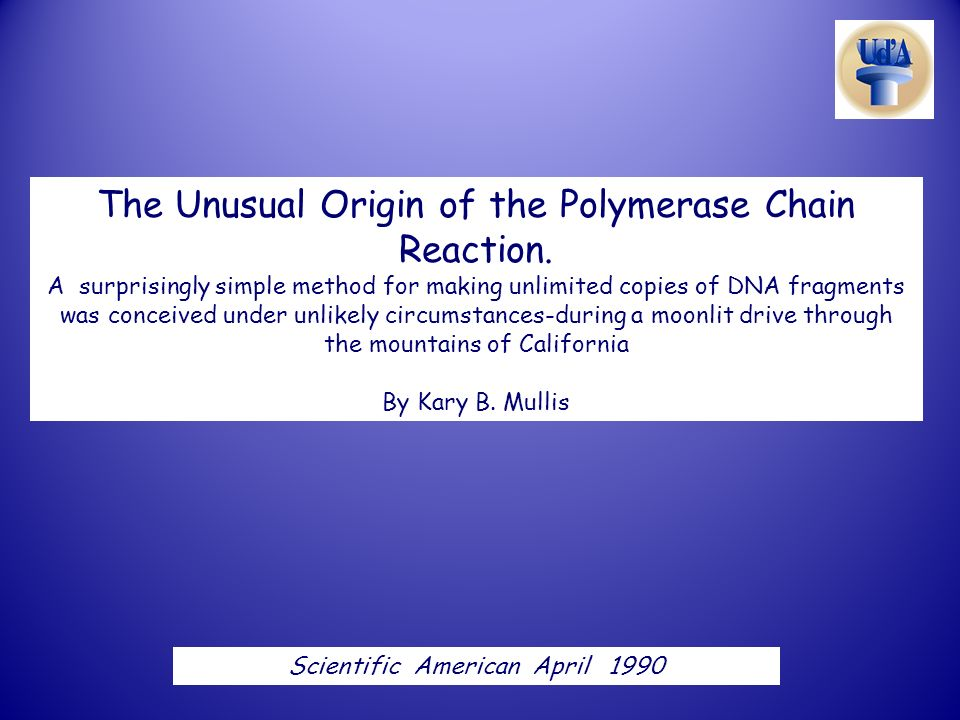 The Unusual Origin of the Polymerase Chain Reaction. A surprisingly simple method for making unlimited copies of DNA fragments was conceived under unl