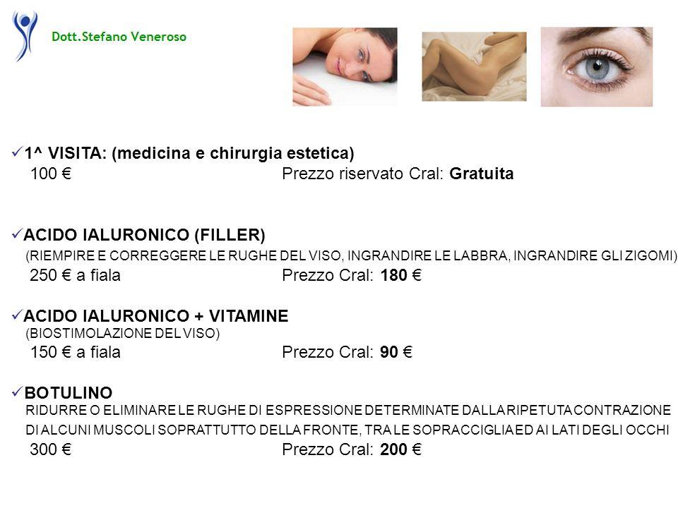 1^ VISITA: (medicina e chirurgia estetica) 100 Prezzo riservato Cral: Gratuita ACIDO IALURONICO (FILLER) (RIEMPIRE E CORREGGERE LE RUGHE DEL VISO, INGRANDIRE LE LABBRA, INGRANDIRE GLI ZIGOMI) 250 a fialaPrezzo Cral: 180 ACIDO IALURONICO + VITAMINE (BIOSTIMOLAZIONE DEL VISO) 150 a fialaPrezzo Cral: 90 BOTULINO RIDURRE O ELIMINARE LE RUGHE DI ESPRESSIONE DETERMINATE DALLA RIPETUTA CONTRAZIONE DI ALCUNI MUSCOLI SOPRATTUTTO DELLA FRONTE, TRA LE SOPRACCIGLIA ED AI LATI DEGLI OCCHI 300 Prezzo Cral: 200