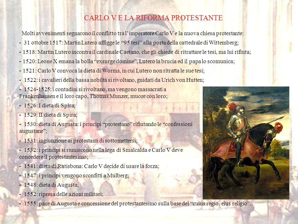 CARLO V E LA RIFORMA PROTESTANTE Molti avvenimenti segnarono il conflitto tra limperatore Carlo V e la nuova chiesa protestante: - 31 ottobre 1517: Ma