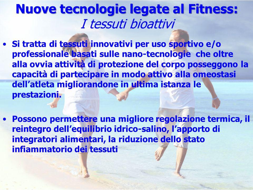 Nuove tecnologie legate al Fitness: Nuove tecnologie legate al Fitness: I tessuti bioattivi Si tratta di tessuti innovativi per uso sportivo e/o profe