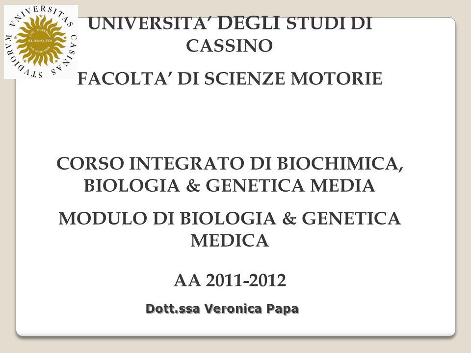 UNIVERSITA DEGLI STUDI DI CASSINO FACOLTA DI SCIENZE MOTORIE CORSO INTEGRATO DI BIOCHIMICA, BIOLOGIA & GENETICA MEDIA MODULO DI BIOLOGIA & GENETICA MEDICA AA 2011-2012 Dott.ssa Veronica Papa