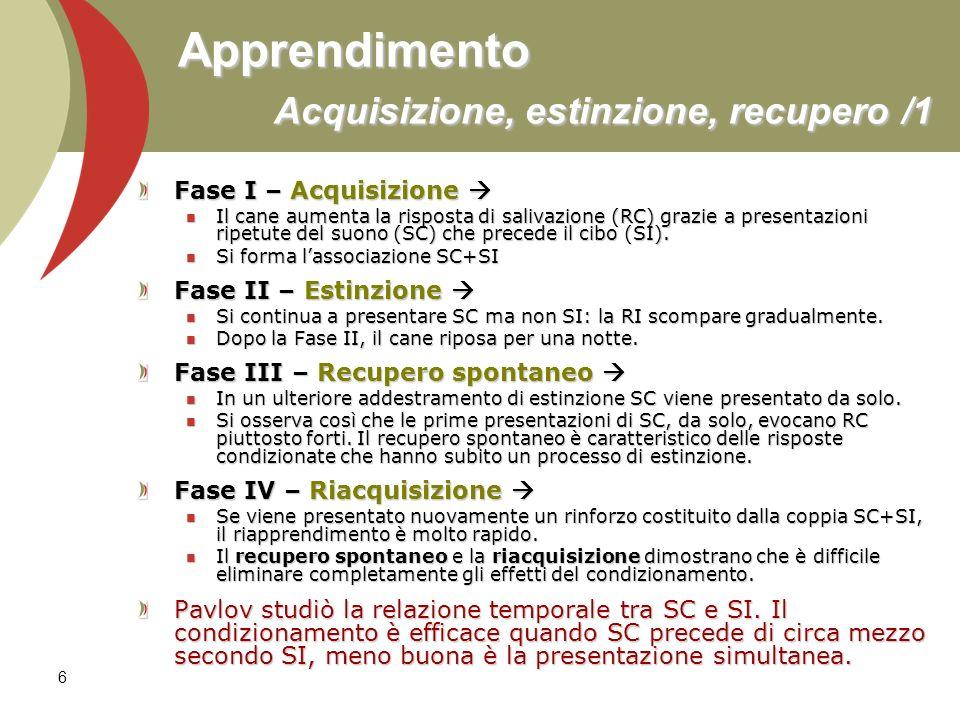 6 Apprendimento Acquisizione, estinzione, recupero /1 Fase I – Acquisizione Fase I – Acquisizione Il cane aumenta la risposta di salivazione (RC) graz