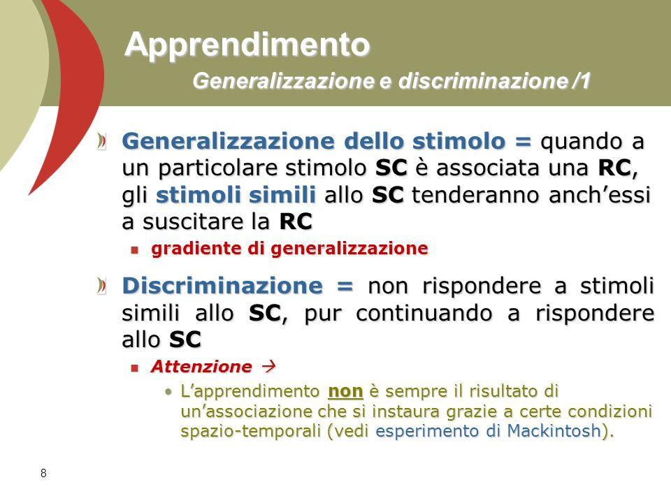 8 Apprendimento Generalizzazione e discriminazione /1 Generalizzazione dello stimolo = quando a un particolare stimolo SC è associata una RC, gli stim