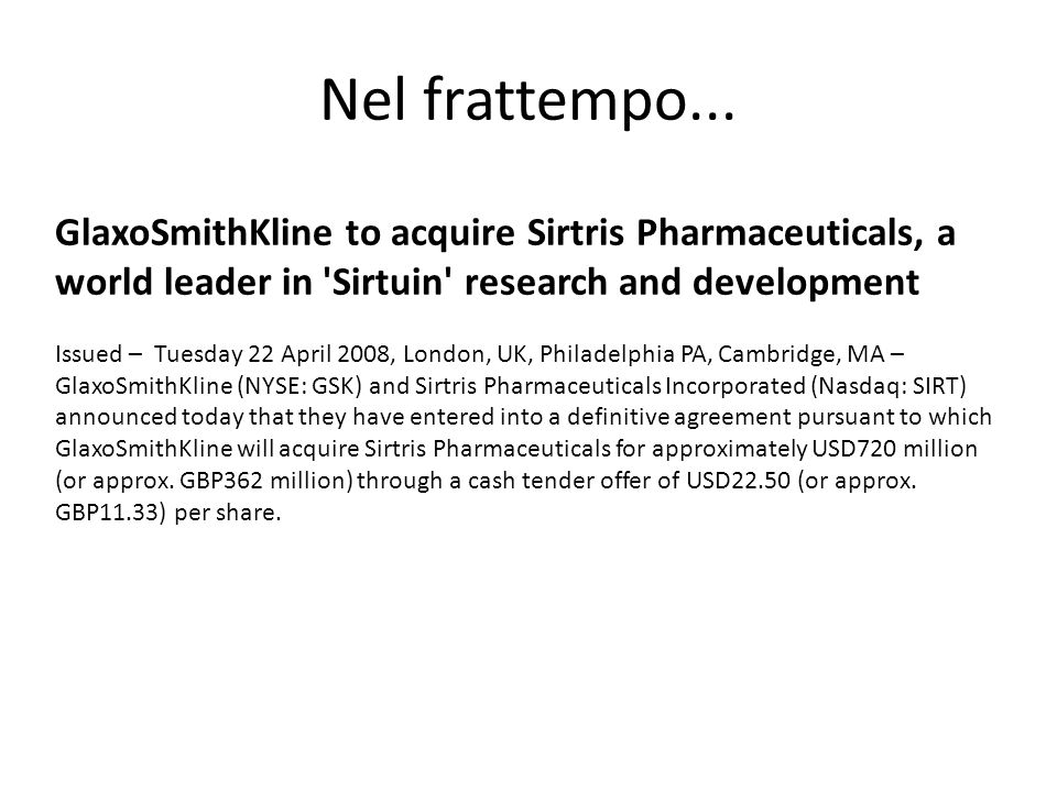 GlaxoSmithKline to acquire Sirtris Pharmaceuticals, a world leader in 'Sirtuin' research and development Issued – Tuesday 22 April 2008, London, UK, P