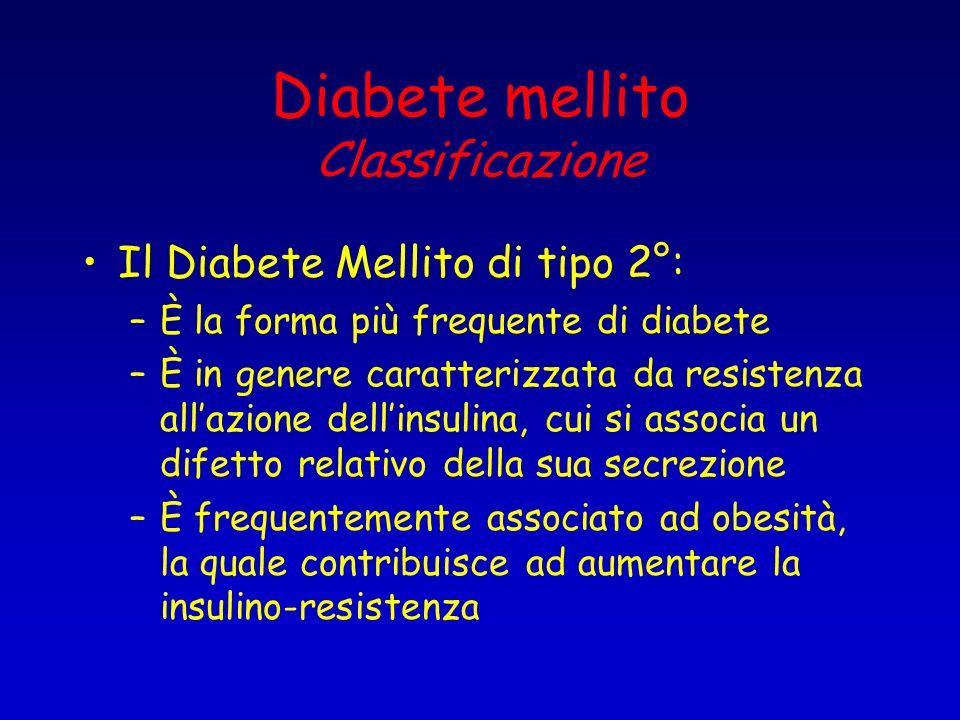 Diabete mellito Classificazione Il Diabete Mellito di tipo 2°: –È la forma più frequente di diabete –È in genere caratterizzata da resistenza allazion