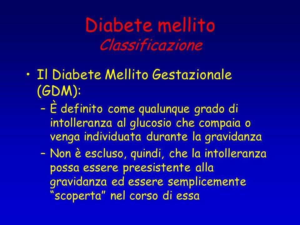 Diabete mellito Classificazione Il Diabete Mellito Gestazionale (GDM): –È definito come qualunque grado di intolleranza al glucosio che compaia o veng