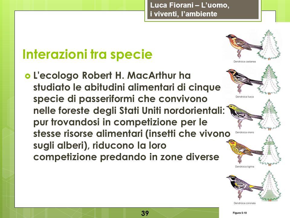 Luca Fiorani – Luomo, i viventi, lambiente Interazioni tra specie 39 L'ecologo Robert H. MacArthur ha studiato le abitudini alimentari di cinque speci