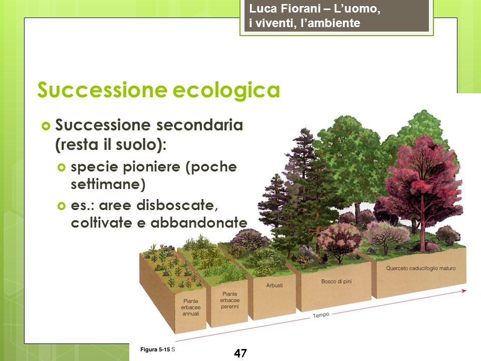 Luca Fiorani – Luomo, i viventi, lambiente Successione ecologica 47 Successione secondaria (resta il suolo): specie pioniere (poche settimane) es.: ar