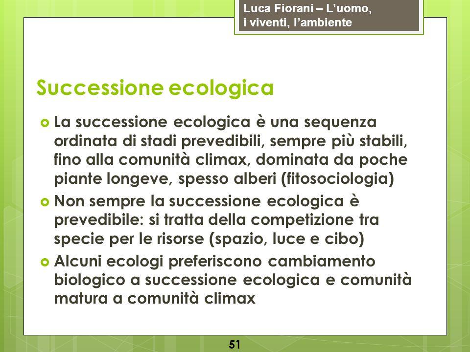 Luca Fiorani – Luomo, i viventi, lambiente Successione ecologica 51 La successione ecologica è una sequenza ordinata di stadi prevedibili, sempre più