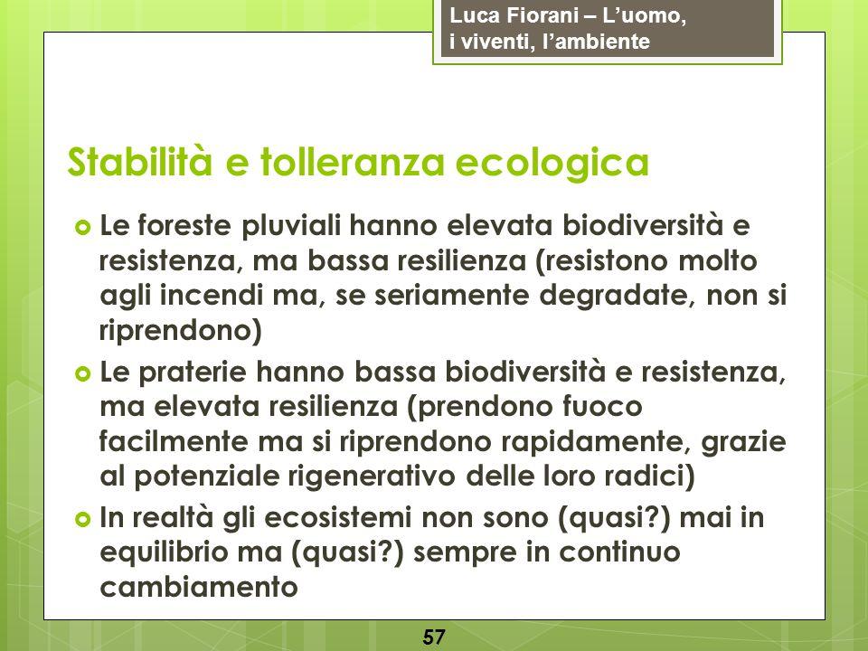 Luca Fiorani – Luomo, i viventi, lambiente Stabilità e tolleranza ecologica 57 Le foreste pluviali hanno elevata biodiversità e resistenza, ma bassa r