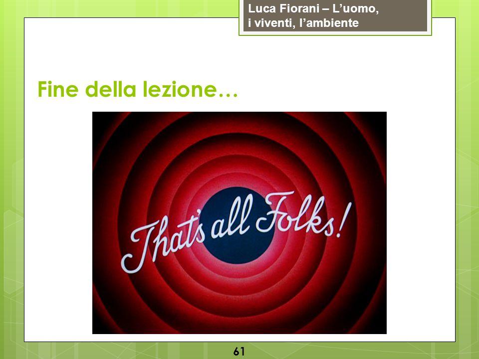 Luca Fiorani – Luomo, i viventi, lambiente 61 Fine della lezione…