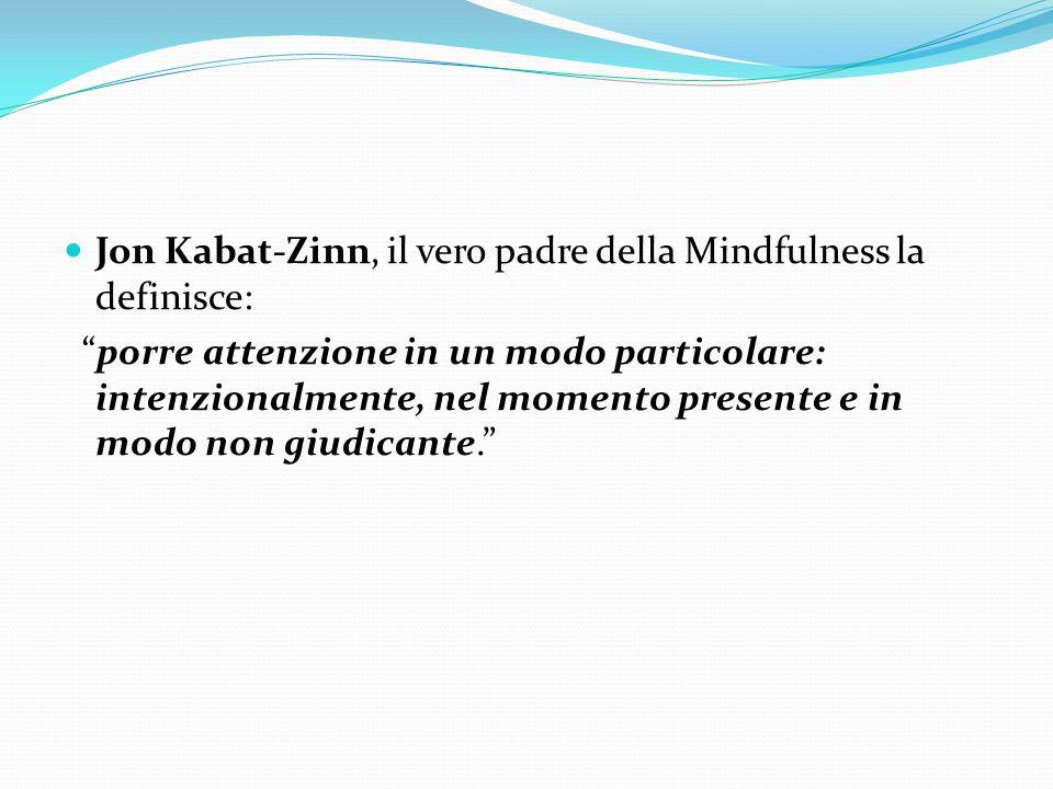 Jon Kabat-Zinn, il vero padre della Mindfulness la definisce: porre attenzione in un modo particolare: intenzionalmente, nel momento presente e in mod