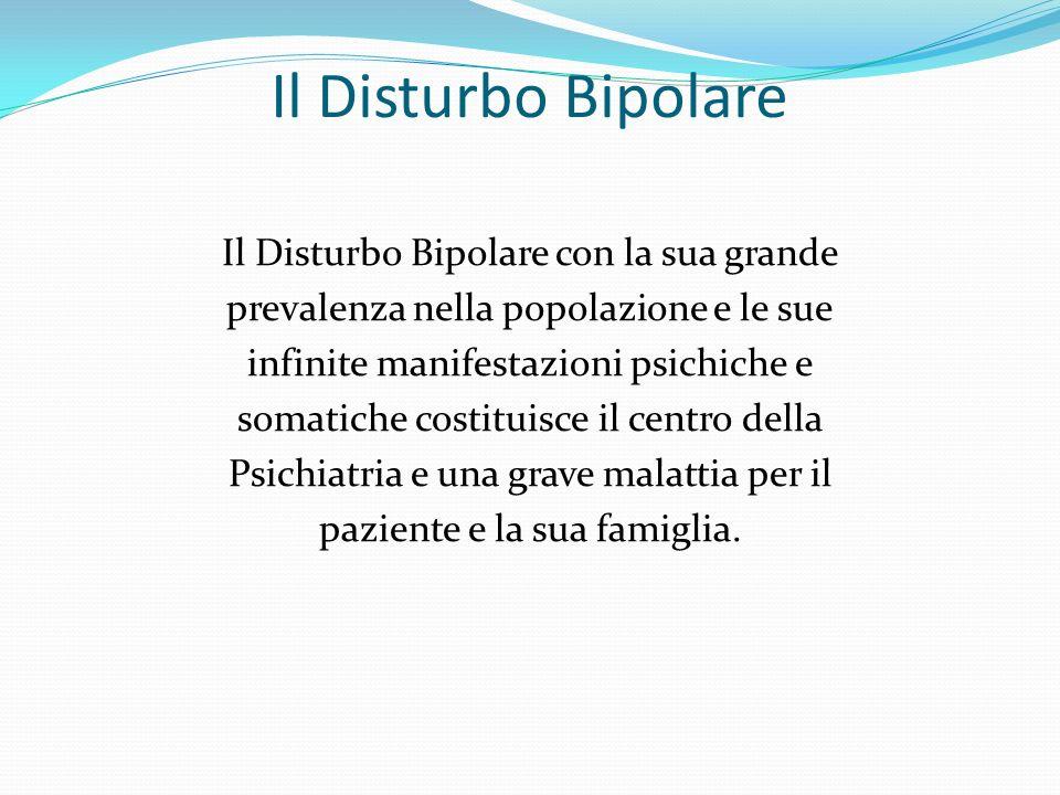Il Disturbo Bipolare Il Disturbo Bipolare con la sua grande prevalenza nella popolazione e le sue infinite manifestazioni psichiche e somatiche costit