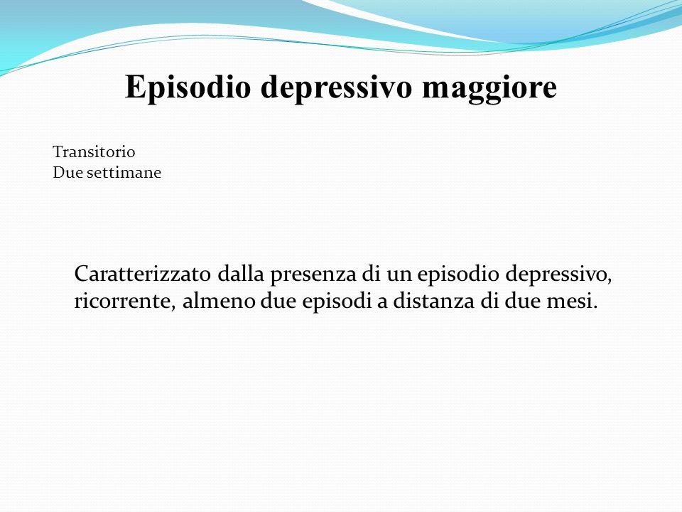 Episodio depressivo maggiore Transitorio Due settimane Caratterizzato dalla presenza di un episodio depressivo, ricorrente, almeno due episodi a dista