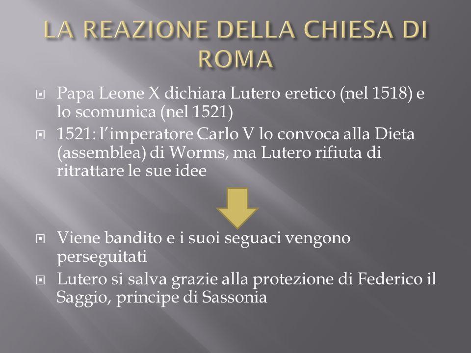 Papa Leone X dichiara Lutero eretico (nel 1518) e lo scomunica (nel 1521) 1521: limperatore Carlo V lo convoca alla Dieta (assemblea) di Worms, ma Lut