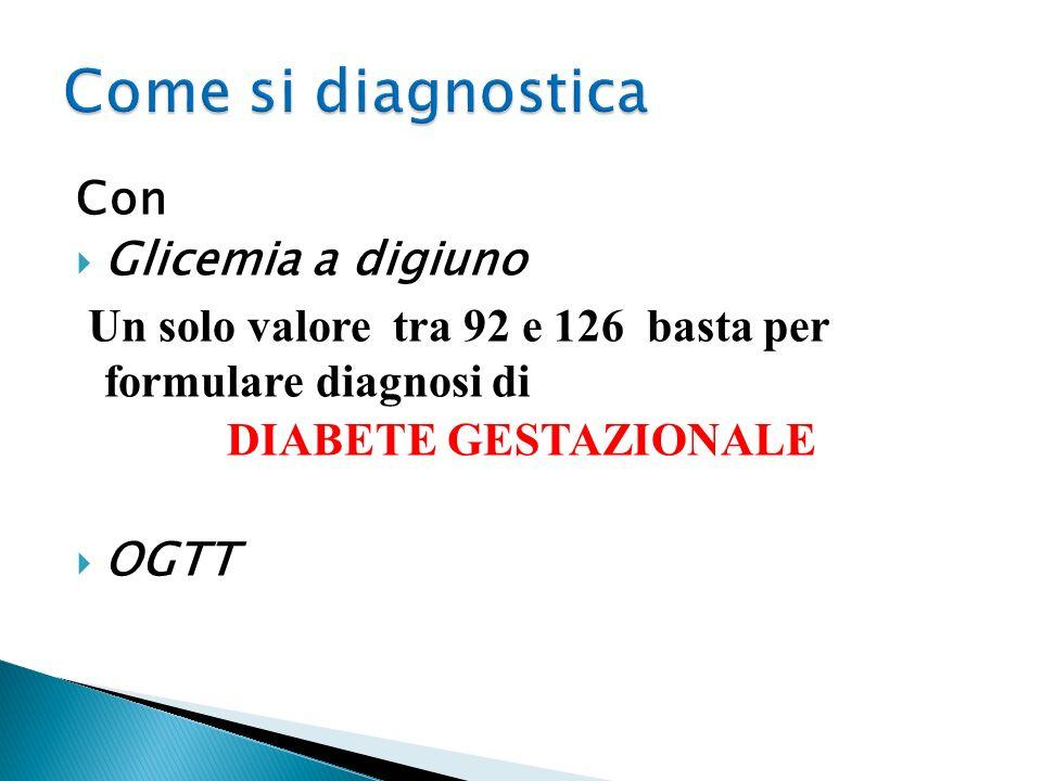 Con Glicemia a digiuno Un solo valore tra 92 e 126 basta per formulare diagnosi di DIABETE GESTAZIONALE OGTT