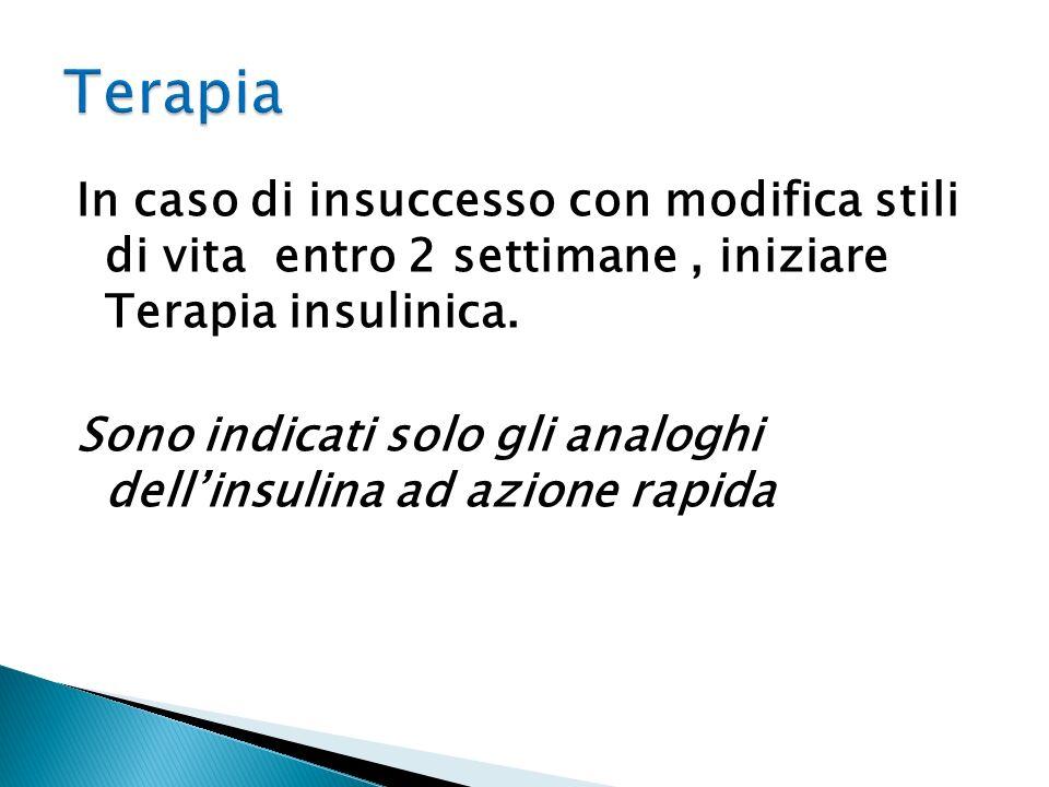 In caso di insuccesso con modifica stili di vita entro 2 settimane, iniziare Terapia insulinica. Sono indicati solo gli analoghi dellinsulina ad azion