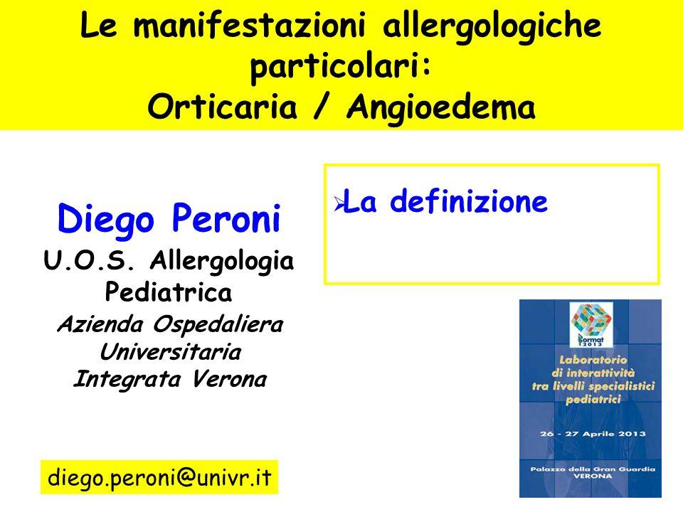 Le manifestazioni allergologiche particolari: Orticaria / Angioedema La definizione Lorticaria acuta Lorticaria cronica La diagnosi diego.peroni@univr.it