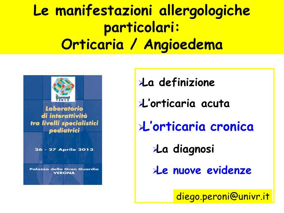 Le manifestazioni allergologiche particolari: Orticaria / Angioedema La definizione Lorticaria acuta Lorticaria cronica La diagnosi Le nuove evidenze