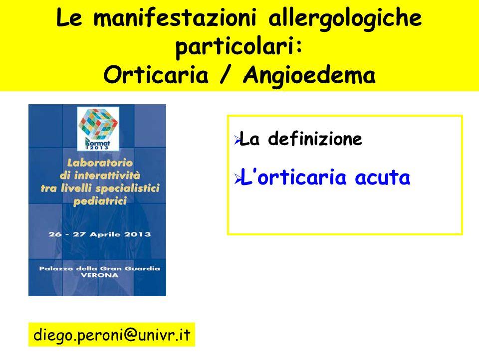 Le manifestazioni allergologiche particolari: Orticaria / Angioedema La definizione Langioedema I meccanismi La terapia diego.peroni@univr.it