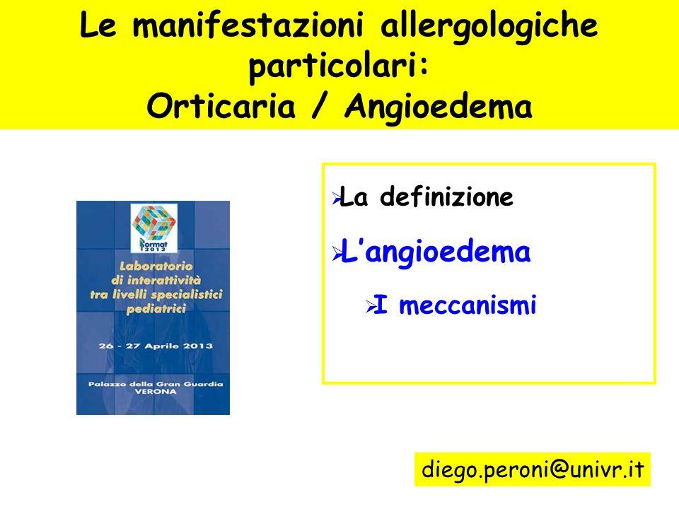 Le manifestazioni allergologiche particolari: Orticaria / Angioedema La definizione Langioedema I meccanismi diego.peroni@univr.it