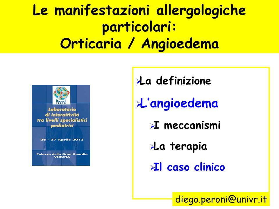 Le manifestazioni allergologiche particolari: Orticaria / Angioedema La definizione Langioedema I meccanismi La terapia Il caso clinico diego.peroni@u