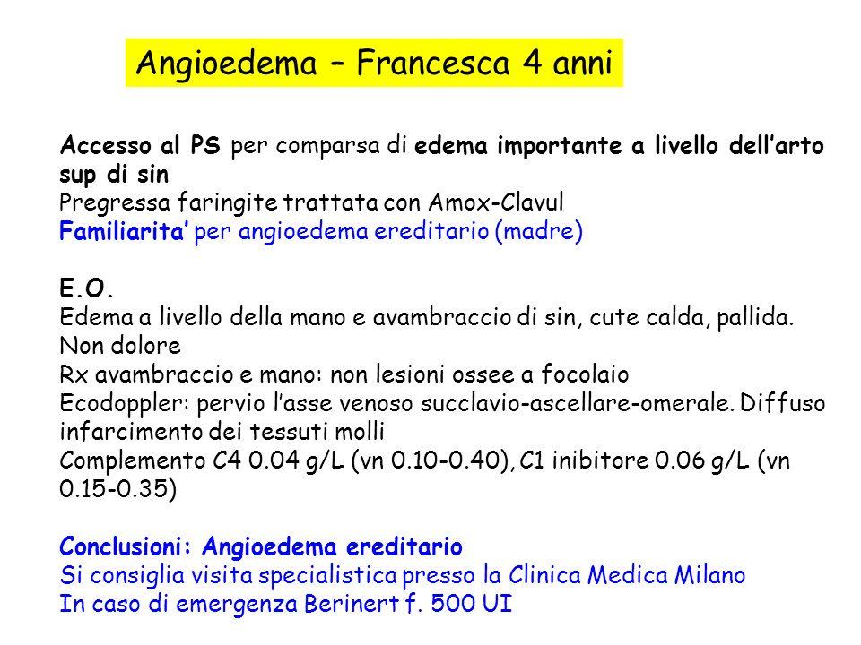 Angioedema – Francesca 4 anni Accesso al PS per comparsa di edema importante a livello dellarto sup di sin Pregressa faringite trattata con Amox-Clavu