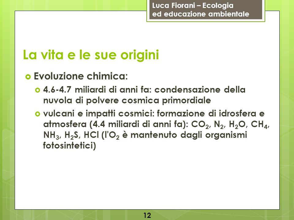 Luca Fiorani – Ecologia ed educazione ambientale La vita e le sue origini 12 Evoluzione chimica: 4.6-4.7 miliardi di anni fa: condensazione della nuvo