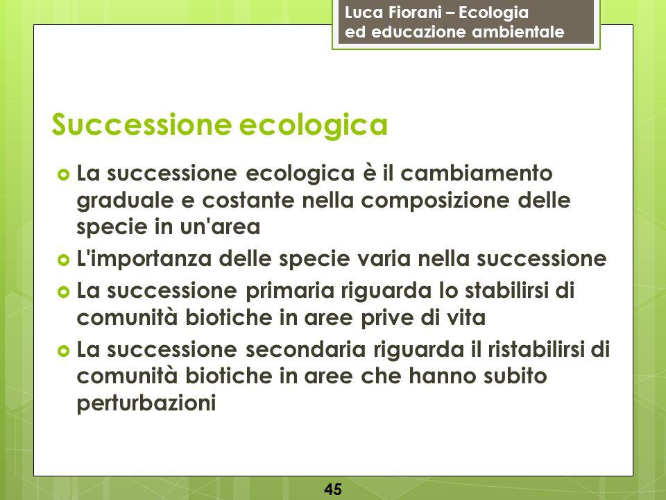 Luca Fiorani – Ecologia ed educazione ambientale Successione ecologica 45 La successione ecologica è il cambiamento graduale e costante nella composiz