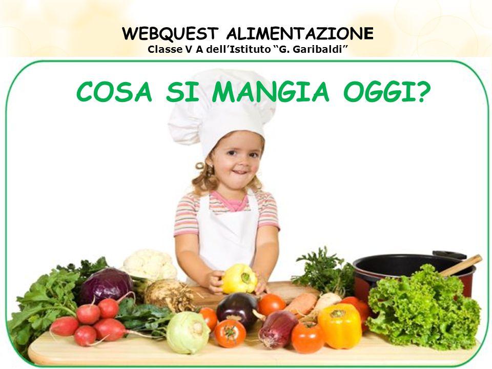 WEBQUEST ALIMENTAZION E Classe V A dellIstituto G. Garibaldi COSA SI MANGIA OGGI?