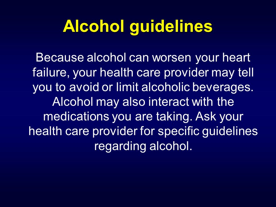 Alcohol guidelines Because alcohol can worsen your heart failure, your health care provider may tell you to avoid or limit alcoholic beverages. Alcoho