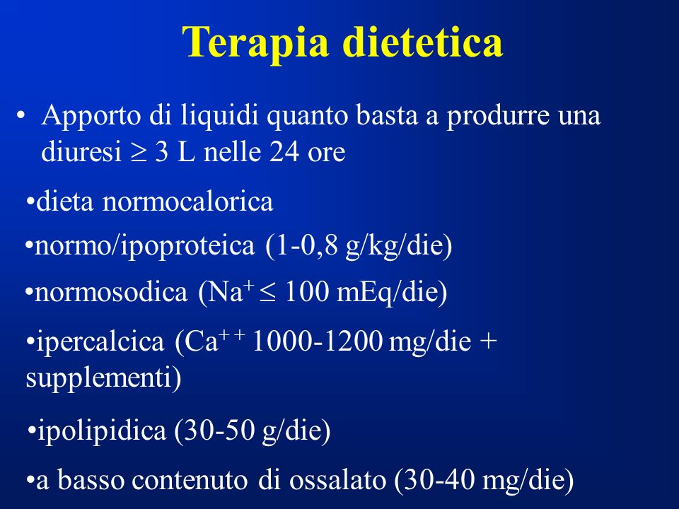 Terapia dietetica Apporto di liquidi quanto basta a produrre una diuresi 3 L nelle 24 ore normo/ipoproteica (1-0,8 g/kg/die) normosodica (Na + 100 mEq/die) ipercalcica (Ca + + 1000-1200 mg/die + supplementi) ipolipidica (30-50 g/die) a basso contenuto di ossalato (30-40 mg/die) dieta normocalorica