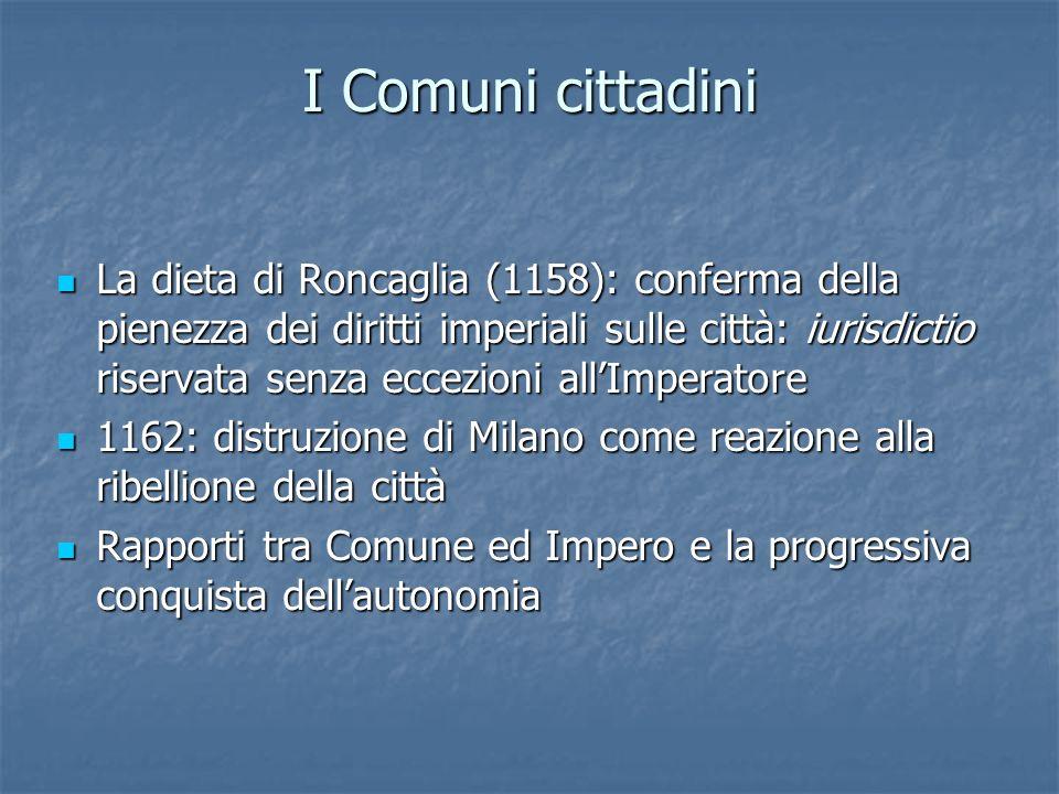 I Comuni cittadini La dieta di Roncaglia (1158): conferma della pienezza dei diritti imperiali sulle città: iurisdictio riservata senza eccezioni allI