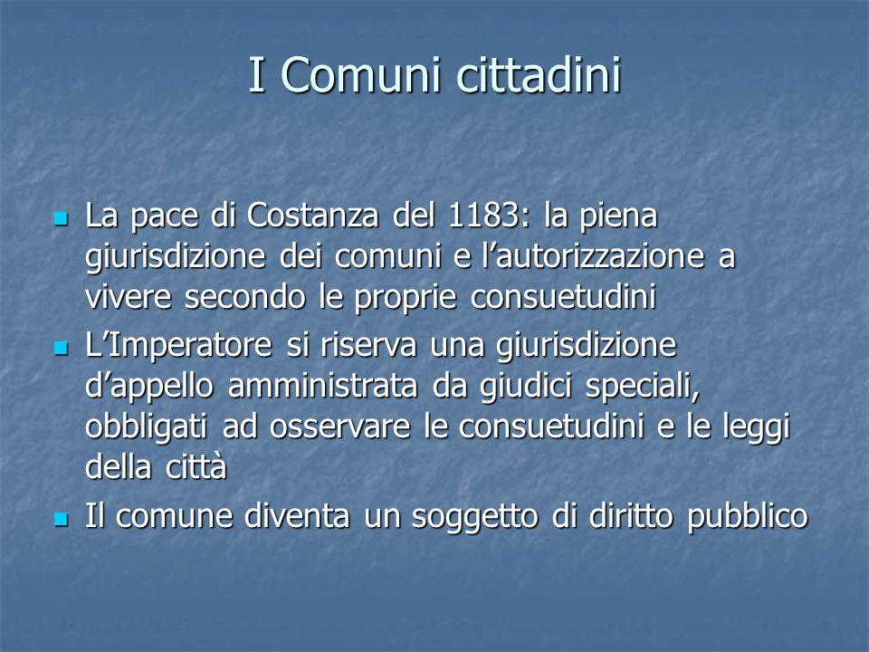 I Comuni cittadini La pace di Costanza del 1183: la piena giurisdizione dei comuni e lautorizzazione a vivere secondo le proprie consuetudini La pace
