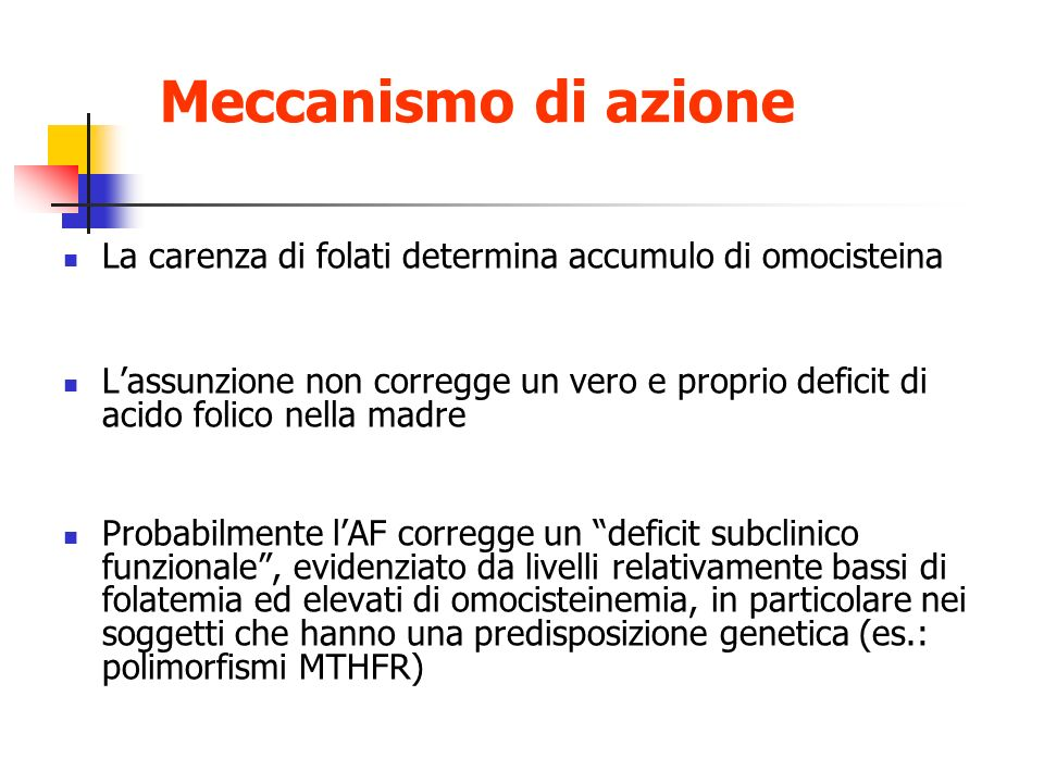 Meccanismo di azione La carenza di folati determina accumulo di omocisteina Lassunzione non corregge un vero e proprio deficit di acido folico nella m