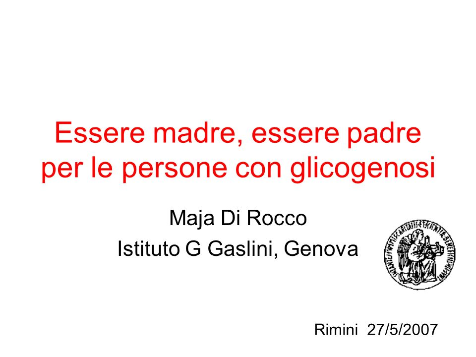 Essere madre, essere padre per le persone con glicogenosi Maja Di Rocco Istituto G Gaslini, Genova Rimini 27/5/2007