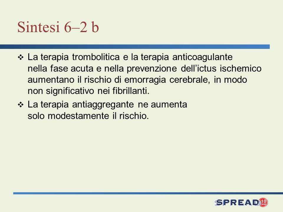 Sintesi 6–2 b La terapia trombolitica e la terapia anticoagulante nella fase acuta e nella prevenzione dellictus ischemico aumentano il rischio di emorragia cerebrale, in modo non significativo nei fibrillanti.