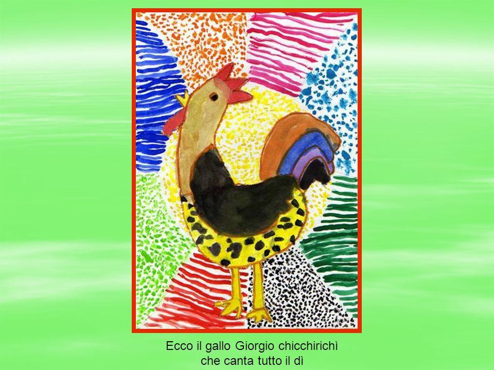 Ecco il gallo Giorgio chicchirichì che canta tutto il dì