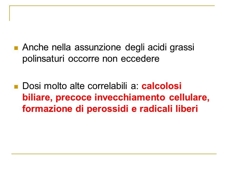 Anche nella assunzione degli acidi grassi polinsaturi occorre non eccedere Dosi molto alte correlabili a: calcolosi biliare, precoce invecchiamento cellulare, formazione di perossidi e radicali liberi