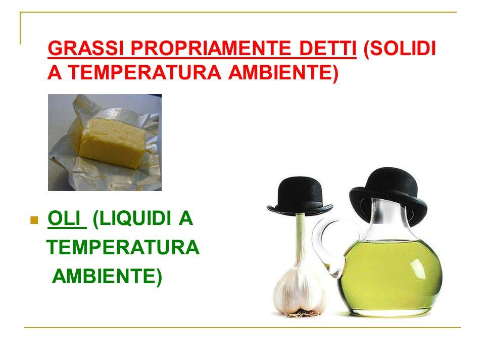 GRASSI PROPRIAMENTE DETTI (SOLIDI A TEMPERATURA AMBIENTE) OLI (LIQUIDI A TEMPERATURA AMBIENTE)