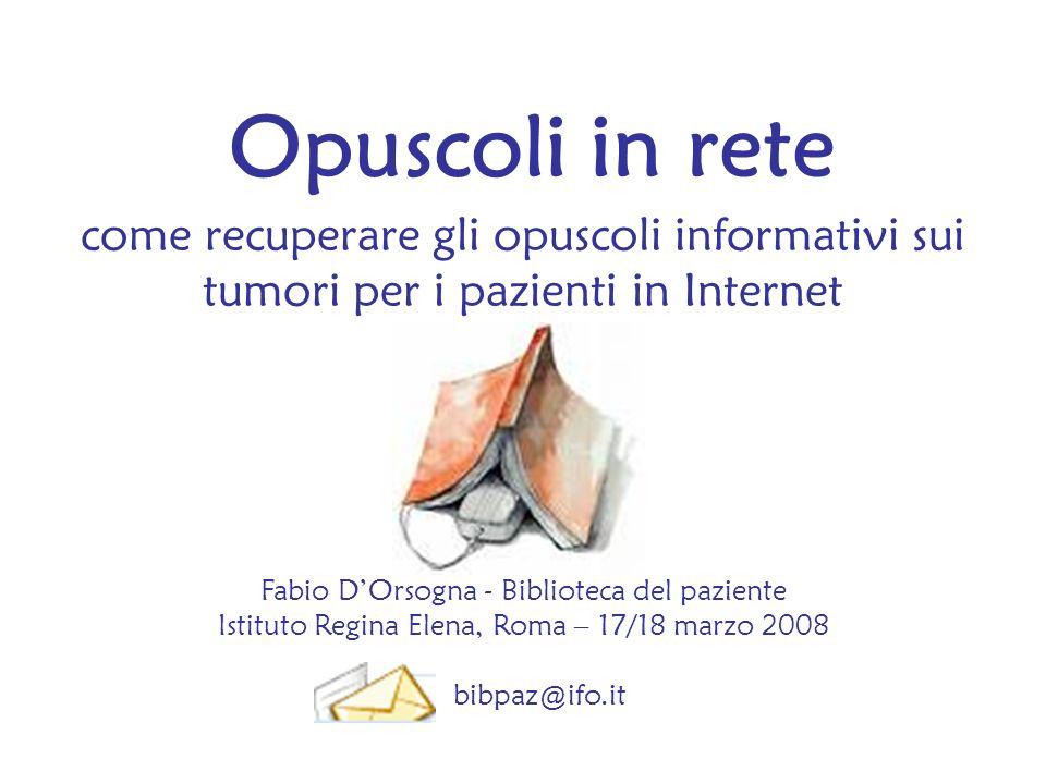 Opuscoli in rete come recuperare gli opuscoli informativi sui tumori per i pazienti in Internet Fabio DOrsogna - Biblioteca del paziente Istituto Regi
