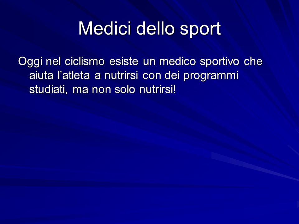 Medici dello sport Oggi nel ciclismo esiste un medico sportivo che aiuta latleta a nutrirsi con dei programmi studiati, ma non solo nutrirsi!