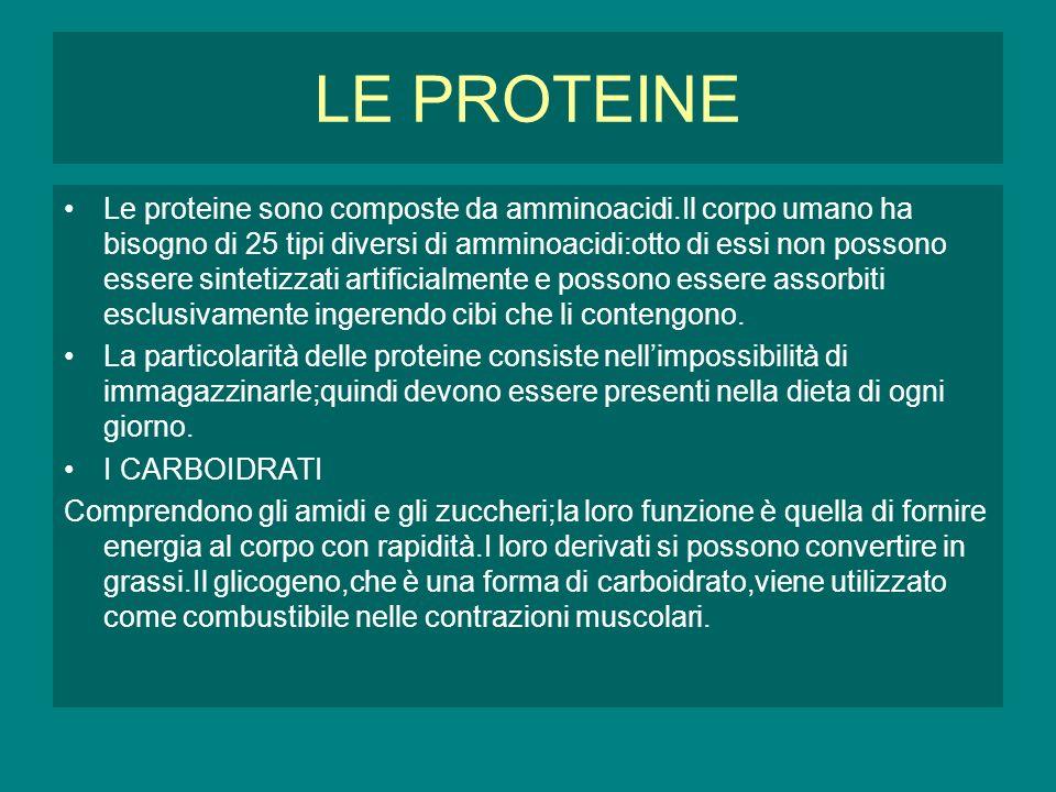 LE PROTEINE Le proteine sono composte da amminoacidi.Il corpo umano ha bisogno di 25 tipi diversi di amminoacidi:otto di essi non possono essere sintetizzati artificialmente e possono essere assorbiti esclusivamente ingerendo cibi che li contengono.