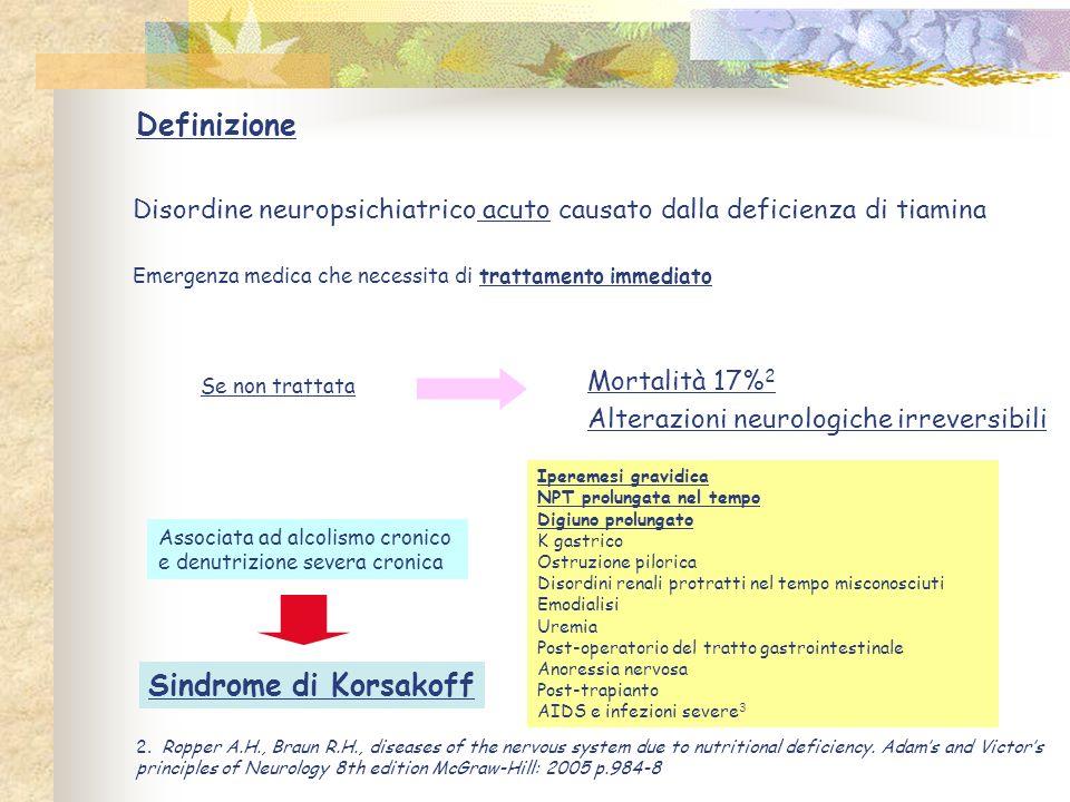 Definizione Disordine neuropsichiatrico acuto causato dalla deficienza di tiamina Emergenza medica che necessita di trattamento immediato Mortalità 17
