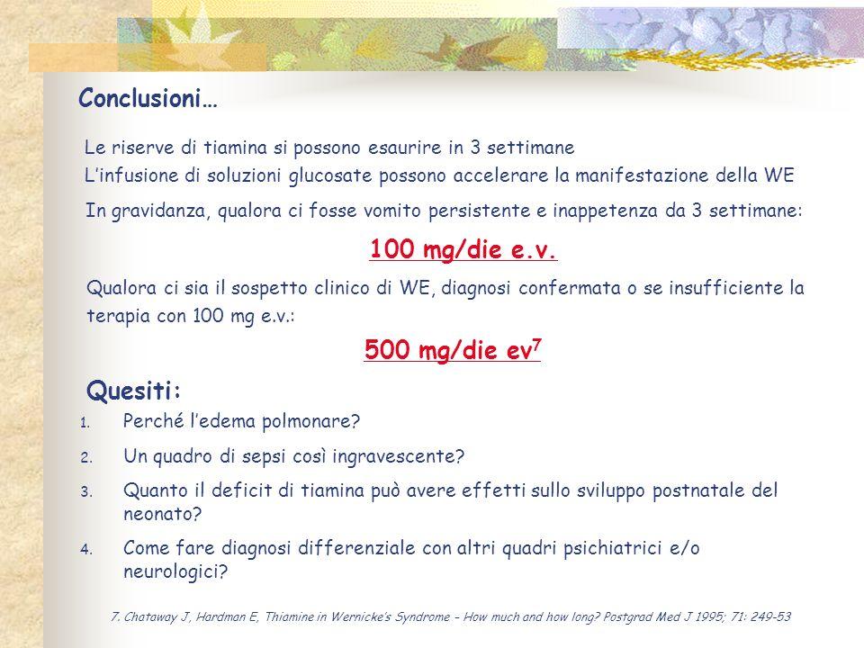 Conclusioni… Le riserve di tiamina si possono esaurire in 3 settimane Linfusione di soluzioni glucosate possono accelerare la manifestazione della WE In gravidanza, qualora ci fosse vomito persistente e inappetenza da 3 settimane: 100 mg/die e.v.