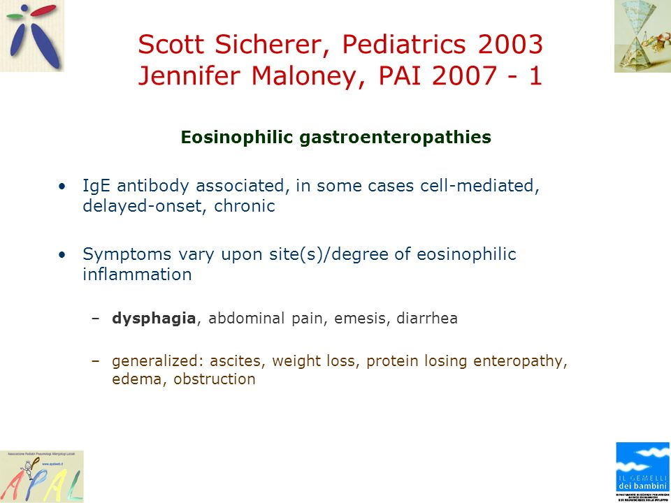 Scott Sicherer, Pediatrics 2003 Jennifer Maloney, PAI 2007 - 1 Eosinophilic gastroenteropathies IgE antibody associated, in some cases cell-mediated, delayed-onset, chronic Symptoms vary upon site(s)/degree of eosinophilic inflammation –dysphagia, abdominal pain, emesis, diarrhea –generalized: ascites, weight loss, protein losing enteropathy, edema, obstruction