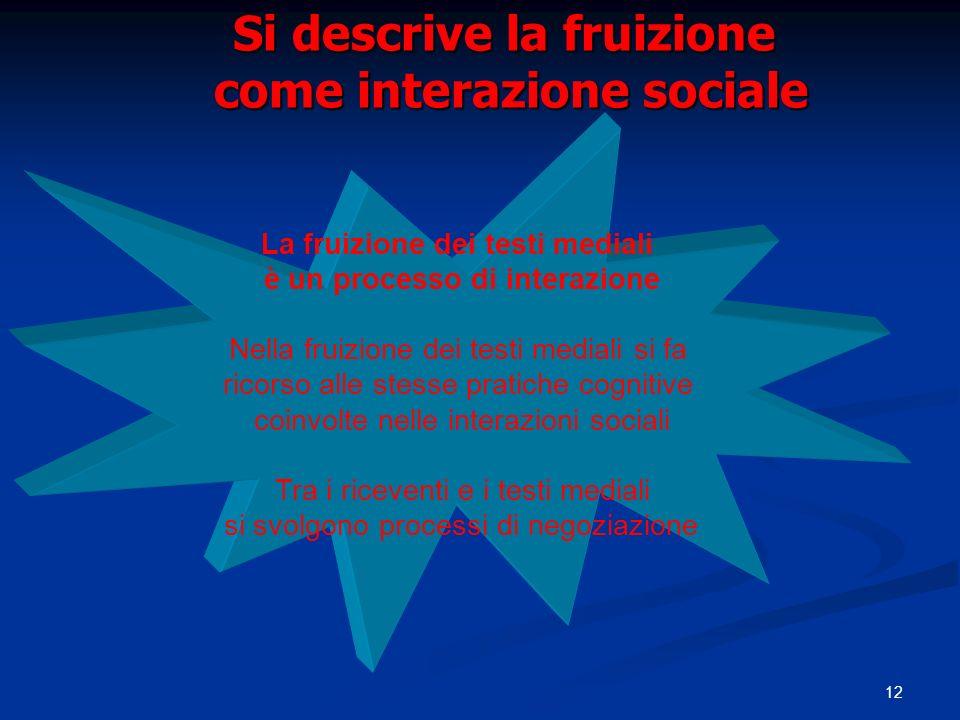 12 Si descrive la fruizione come interazione sociale La fruizione dei testi mediali è un processo di interazione Nella fruizione dei testi mediali si