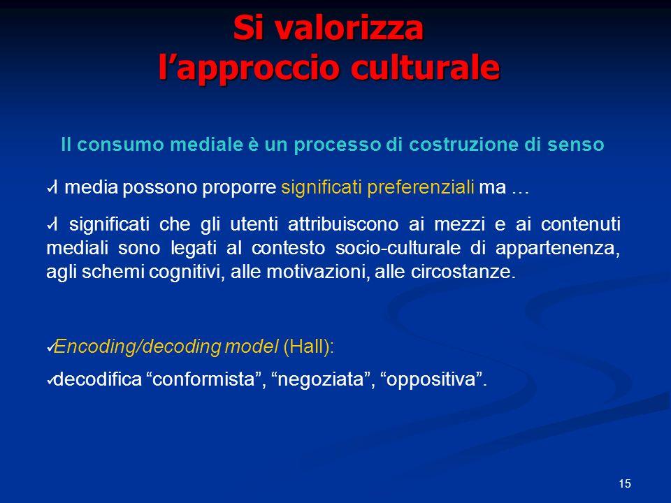 15 Si valorizza lapproccio culturale Il consumo mediale è un processo di costruzione di senso I media possono proporre significati preferenziali ma …