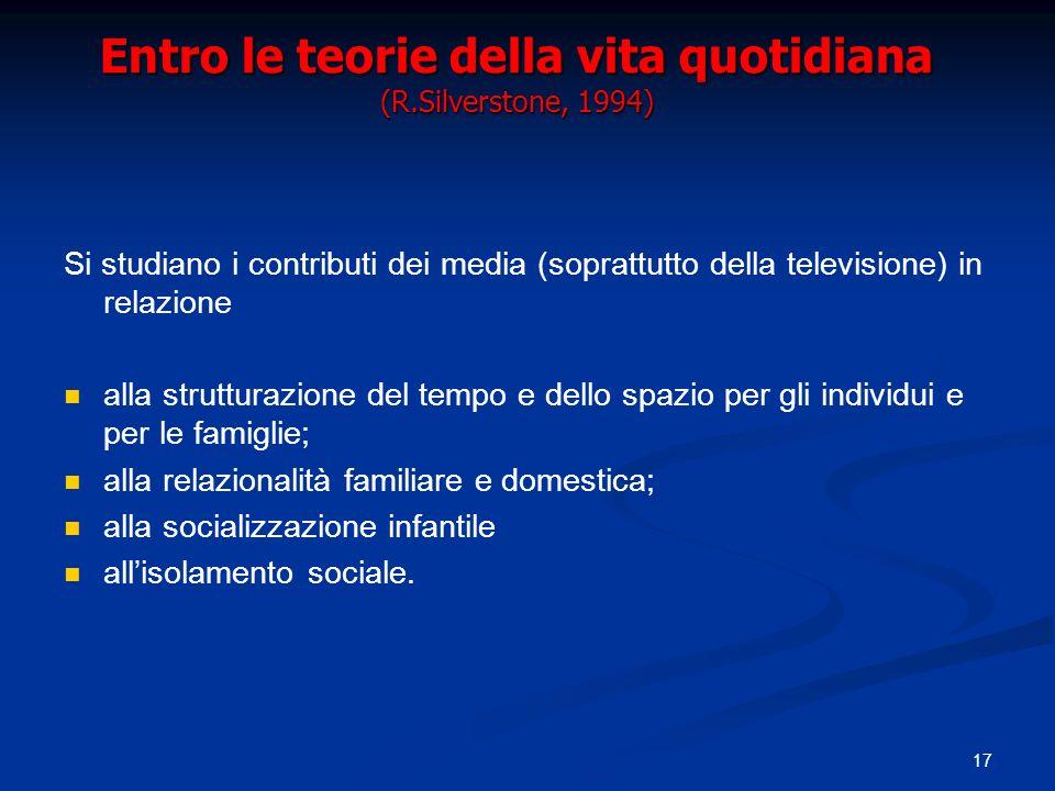 17 Entro le teorie della vita quotidiana (R.Silverstone, 1994) Si studiano i contributi dei media (soprattutto della televisione) in relazione alla st